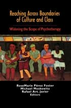 Reaching Across Boundaries of Culture and Class - Widening the Scope of Psychotherapy ebook by Rosemarie Perez-Foster, Michael Moskowitz