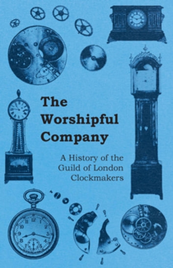 The Worshipful Company - A History of the Guild of London Clockmakers ebook by Anon.