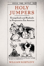 Holy Jumpers - Evangelicals and Radicals in Progressive Era America ebook by William Kostlevy