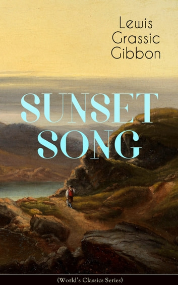 SUNSET SONG (World's Classic Series) - One of the Greatest Works of Scottish Literature from the Renowned Author of Spartacus, Smeddum & The Thirteenth Disciple eBook by Lewis Grassic Gibbon