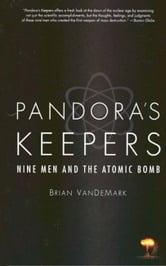 Pandora's Keepers - Nine Men and the Atomic Bomb ebook by Brian Van DeMark