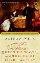 Mary, Queen of Scots, and the Murder of Lord Darnley ebook by Alison Weir
