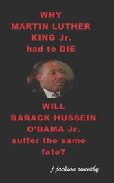 Why Martin Luther King Jr had to die and will Barack Hussein Obama suffer the same fate ebook by J. Jackson Owensby