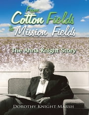 From Cotton Fields to Mission Fields: The Anna Knight Story ebook by Dorothy Knight Marsh