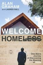 Welcome Homeless - One Man's Journey of Discovering the Meaning of Home ebook by Alan Graham, Lauren Hall