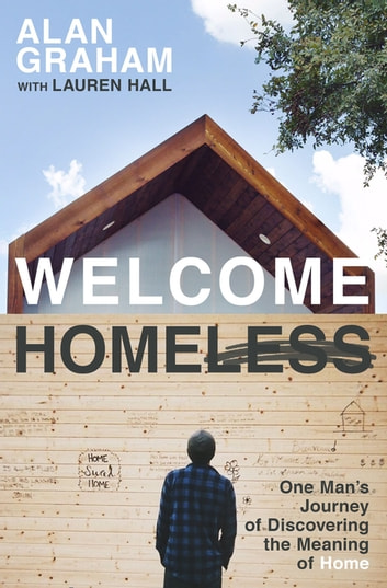 Welcome Homeless - One Man's Journey of Discovering the Meaning of Home ebook by Alan Graham
