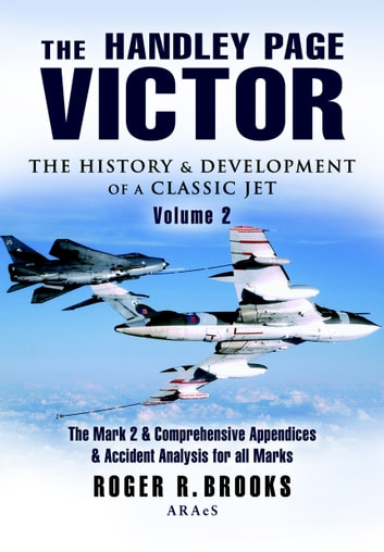 Handley Page Victor - Volume 2 - The Mark 2 and Comprehensive Appendices and Accident Analysis for all Marks. ebook by Roger Brooks