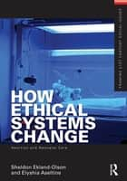 How Ethical Systems Change: Abortion and Neonatal Care ebook by Sheldon Ekland-Olson,Elyshia Aseltine