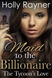 Maid To The Billionaire: The Tycoon's Love (Book Two) ebook by Holly Rayner