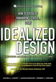 Idealized Design: How to Dissolve Tomorrow's Crisis...Today ebook by Ackoff, Russell L.