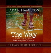 The Way: 40 Days of Reflection - Walking in the Footsteps of Jesus ebook by Adam Hamilton