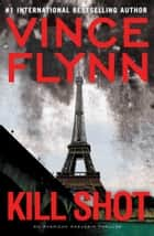 Kill Shot: An American Assassin Thriller - An American Assassin Thriller ebook by Vince Flynn