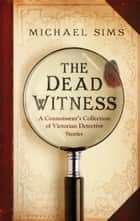 The Dead Witness - A Connoisseur's Collection of Victorian Detective Stories 電子書 by Michael Sims