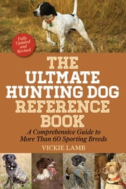 The Ultimate Hunting Dog Reference Book - A Comprehensive Guide to More Than 60 Sporting Breeds ebook by Vickie Lamb