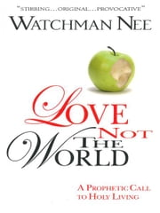 Love Not the World - A Prophetic Call to Holy Living ebook by Watchman Nee