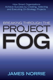 Breaking Through the Project Fog - How Smart Organizations Achieve Success by Creating, Selecting and Executing On-Strategy Projects ebook by James Norrie