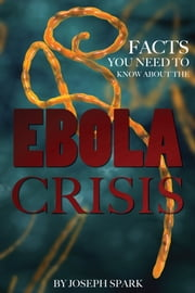 Facts You Need to Know About the Ebola Crisis ebook by Joseph Spark