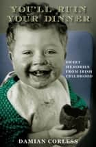 You'll Ruin Your Dinner: Sweet Memories from Irish childhood ebook by Damian Corless