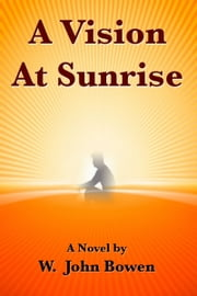 A Vision At Sunrise ebook by W. John Bowen