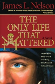 The Only Life That Mattered - The Short and Merry Lives of Anne Bonny, Mary Read, and Calico Jack Rackam ebook by James L. Nelson