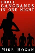 Three Gangbangs in One Night ebook by Mike Hogan