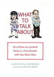 What to Talk About - On a Plane, at a Cocktail Party, in a Tiny Elevator with Your Boss's Boss ebook by Chris Colin,Rob Baedeker,Tony Millionaire