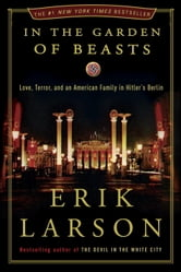 In the Garden of Beasts: Love, Terror, and an American Family in Hitler's Berlin - Love, Terror, and an American Family in Hitler's Berlin ebook by Erik Larson