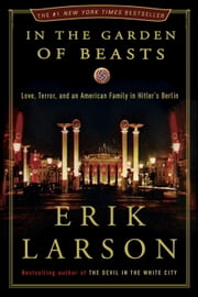 In the Garden of Beasts: Love, Terror, and an American Family in Hitler's Berlin - Love, Terror, and an American Family in Hitler's Berlin ebook by Kobo.Web.Store.Products.Fields.ContributorFieldViewModel