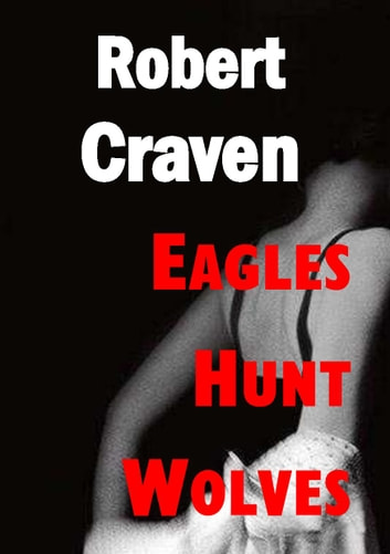 Eagles Hunt Wolves - Eva's final adventure ebook by Robert Craven