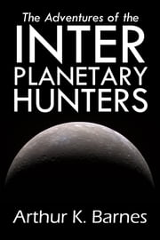 The Adventures of the Interplanetary Hunters ebook by Arthur K. Barnes