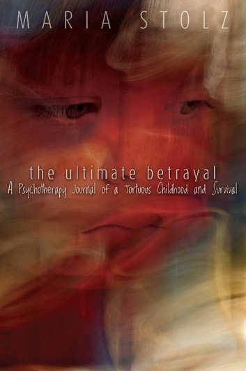 The Ultimate Betrayal - A Psychotherapy Journal of a Tortuous Childhood and Survival ebook by Maria Stolz