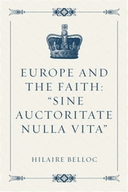 "Europe and the Faith: ""Sine auctoritate nulla vita"" ebook by Hilaire Belloc"