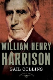 William Henry Harrison - The American Presidents Series: The 9th President,1841 ebook by Gail Collins,Arthur M. Schlesinger,Sean Wilentz