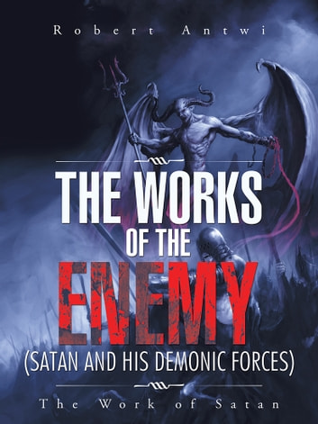The Works of the Enemy(Satan and His Demonic Forces) - The Work of Satan ebook by Robert Antwi