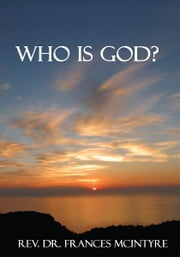 WHO IS GOD? ebook by REV. DR. FRANCES MCINTYRE