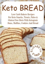 Keto Bread: Low Carb Bakers Recipes for Keto Snacks, Treats, Paleo & Gluten Free Diets With Ketogenic Buns, Muffins, Cookies & Bread ebook by Elizabeth Evans