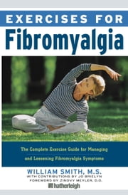 Exercises for Fibromyalgia - The Complete Exercise Guide for Managing and Lessening Fibromyalgia Symptoms ebook by William Smith,Zinovy Meyler, D.O.,Jo Brielyn