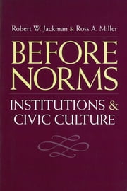 Before Norms - Institutions and Civic Culture ebook by Robert W. Jackman,Ross Alan Miller
