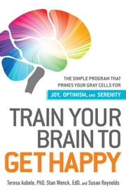 Train Your Brain to Get Happy: The Simple Program That Primes Your Grey Cells for Joy, Optimism, and Serenity ebook by Aubele Phd, Teresa