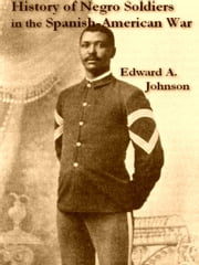 History of Negro Soldiers in the Spanish-American War, And Other Items of Interest ebook by Edward A. Johnson