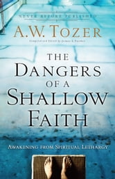 The Dangers of a Shallow Faith - Awakening from Spiritual Lethargy ebook by A.W. Tozer