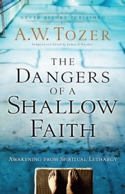The Dangers of a Shallow Faith - Awakening from Spiritual Lethargy ebook by A.W. Tozer,James L. Snyder,Gary Wilkerson