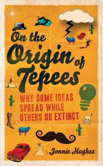 On the Origin of Tepees - Why Some Ideas Spread While Others Go Extinct ebook by Jonnie Hughes