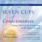 Seven Cups of Consciousness - Change Your Life by Connecting to the Higher Realms audiobook by Aleya Dao