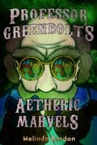 Professor Greenbolt's Aetheric Marvels ebook by Melinda Bardon