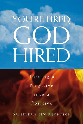 You'Re Fired, God Hired - Turning a Negative into a Positive ebooks by Dr. Beverly Lewis-Johnson