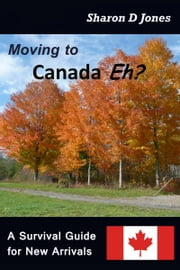 Moving to Canada Eh? The Survival Guide for New Arrivals ebook by Sharon D. Jones