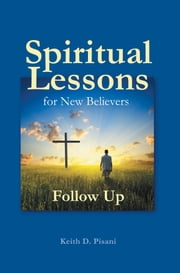 Spiritual Lessons for New Believers - Follow Up ebook by Keith D. Pisani