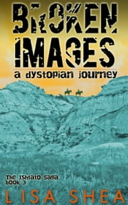 Broken Images - A Dystopian Journey ebook by Lisa Shea