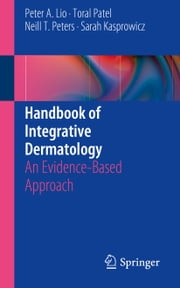 Handbook of Integrative Dermatology - An Evidence-Based Approach ebook by Peter A. Lio,Toral Patel,Neill Peters,Sarah Kasprowicz